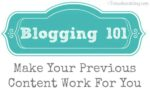 Blogging 101 – Make Your Previous Content Work For You