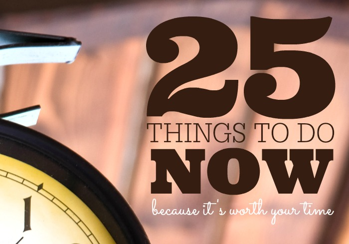 25 Things to Do Now… Because It's Worth Your Time