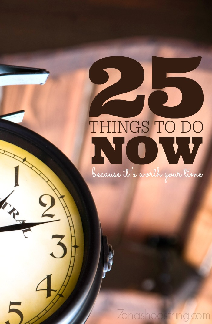 25 things to do now because its worth your time