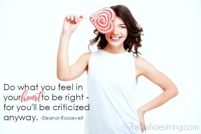 Do what you feel in your heart to be right- for you'll be criticized anyway.