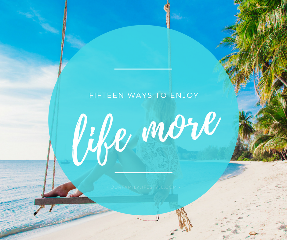 15 ways to enjoy life more