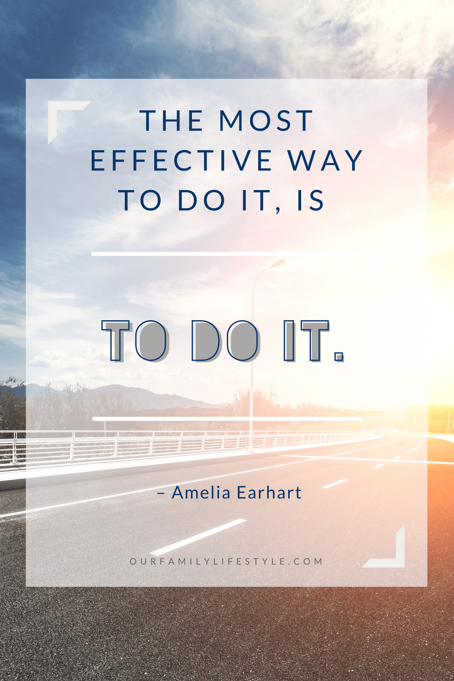 The most effective way to do it, is to do it. – Amelia Earhart