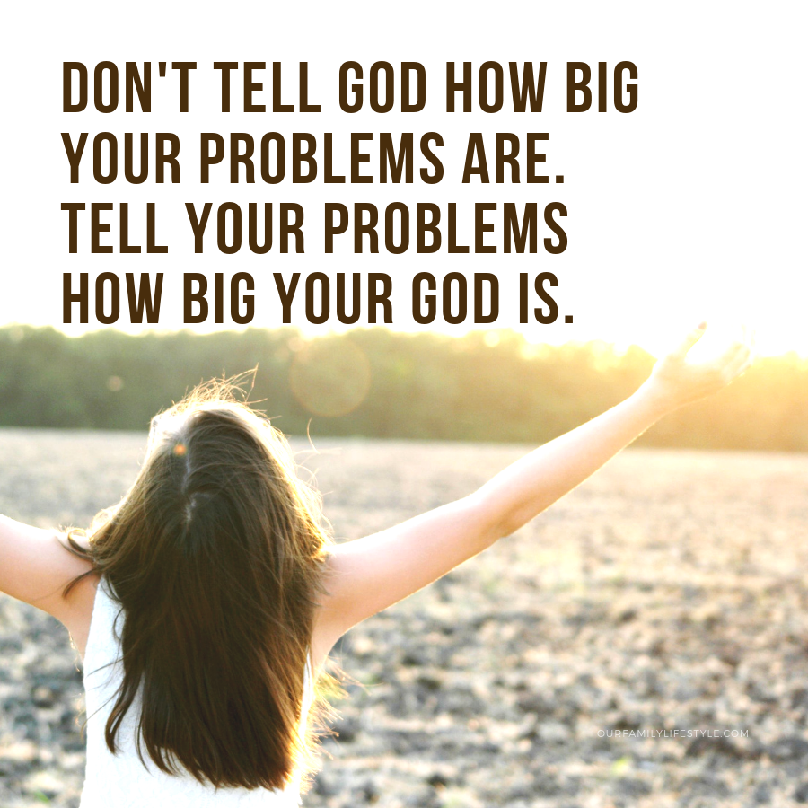 Tell your problems how big your God is
