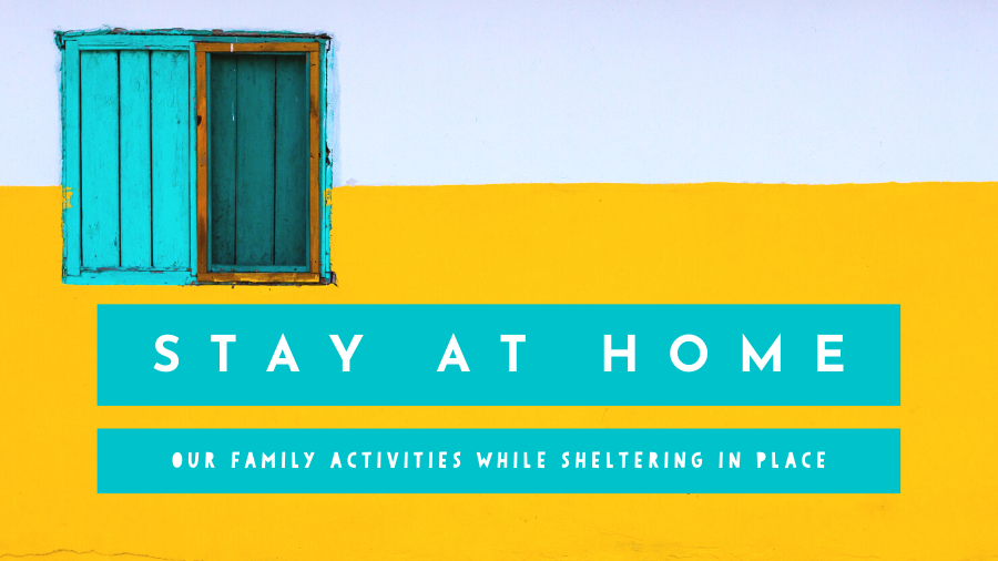 Stay at Home - our family activities while sheltering in place